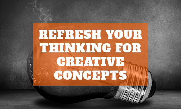 Refresh your thinking for creative concepts