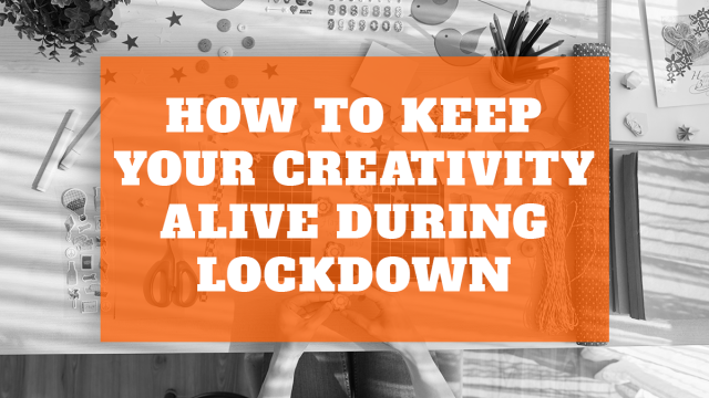 How to Keep Your Creativity Alive During Lockdown