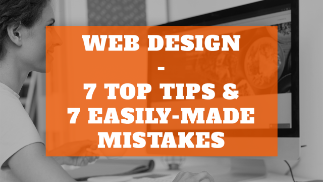 Web Design: 7 Top Tips & 7 Easily Made Mistakes